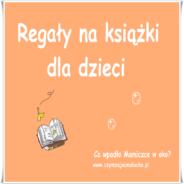 299. Regały i półki na książki dla dzieci, czyli w czym przechowywać dziecięcą biblioteczkę.